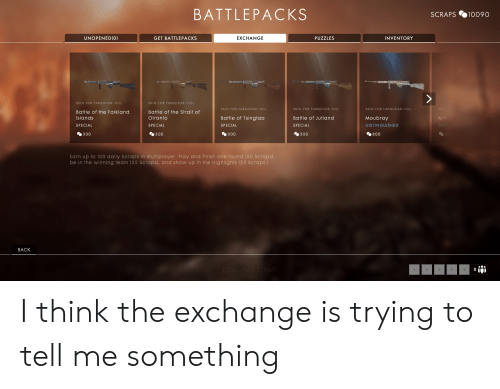 Back, Art, and One: BATTLEPACKS  SCRAPS %10090  UNOPENED(O)  PUZZLES  INVENTORY  GET BATTLEPACKS  EXCHANGE  SKIN FOR FARQUHAR-HILL  Battle of the Falkland  slands  SPECIAL  300  SKIN FOR FARQUHAR-HILL  Battle of the Strait of  Otranto  SPECIAL  300  SKIN FOR FARQUHAR-HILL  SKIN FOR FARQUHAR-HILL  Battle of Jutland  SPECIAL  300  SKIN FOR FARQUHAR-HILL  Moubray  DISTINGUISHED  800  Battle of Tsingtao  SPECIAL  Art  DIS  300  Earn up to 100 daily Scraps in multiplayer. Play and finish one round (50 Scraps)  be in the winning team (25 Scraps), and show up in the Highlights (25 Scraps.)  BACK I think the exchange is trying to tell me something