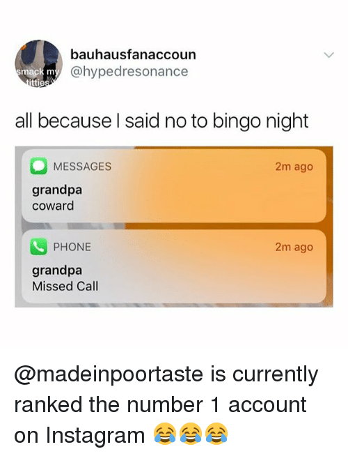 Instagram, Memes, and Phone: bauhausfanaccoun  @hypedresonance  mack m  ttie  all because l said no to bingo night  MESSAGES  grandpa  coward  2m ago  PHONE  2m ago  grandpa  Missed Call @madeinpoortaste is currently ranked the number 1 account on Instagram 😂😂😂