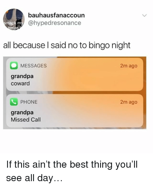 Memes, Phone, and Grandpa: bauhausfanaccoun  @hypedresonance  ttie  all because l said no to bingo night  MESSAGES  2m ago  grandpa  coward  PHONE  2m ago  grandpa  Missed Call If this ain't the best thing you'll see all day…