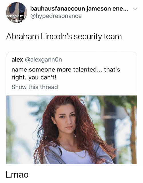 Lmao, Memes, and Abraham: bauhausfanaccoun jameson ene...  @hypedresonance  ma  ttie  Abraham Lincoln's security team  alex @alexgannOn  name someone more talented... that's  right. you can't!  Show this thread Lmao
