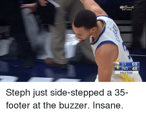 Bay Area, Bay, and Buzzer: BAY AREA  IND 48  HALFTIME Steph just side-stepped a 35-footer at the buzzer. Insane.