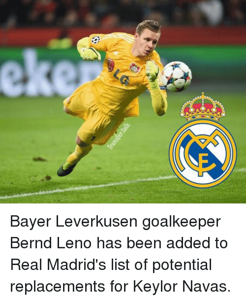 Memes, 🤖, and Bayer: Bayer Leverkusen goalkeeper Bernd Leno has been added to Real Madrid's list of potential replacements for Keylor Navas.