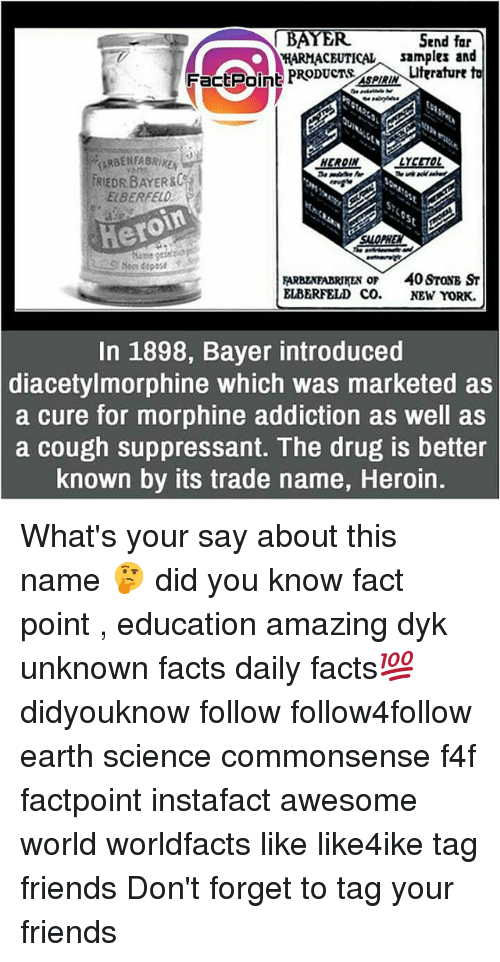 Facts, Friends, and Heroin: BAYER  Send far  HARMACBUTICALsamples and  FactPoine PRODUCT,ASPIRIN\uterature t  EARBENFABRIKE  enm  FRIEDR BAYER&C  ELBERFELD  Hero  roin  SALOPH  PHE  geseltiop  A  P40 SroNB ST  ELBERFELD CO.  NEW YORK.  In 1898, Bayer introduced  diacetylmorphine which was marketed as  a cure for morphine addiction as well as  a cough suppressant. The drug is better  known by its trade name, Heroin. What's your say about this name 🤔 did you know fact point , education amazing dyk unknown facts daily facts💯 didyouknow follow follow4follow earth science commonsense f4f factpoint instafact awesome world worldfacts like like4ike tag friends Don't forget to tag your friends