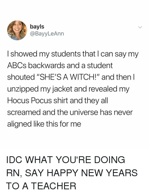 "Teacher, Happy, and Hocus Pocus: bayls  @BayyLeAnn  I showed my students that I can say my  ABCs backwards and a student  shouted ""SHE'S A WITCH!"" and then l  unzipped my jacket and revealed m  Hocus Pocus shirt and they all  screamed and the universe has never  aligned like this for me IDC WHAT YOU'RE DOING RN, SAY HAPPY NEW YEARS TO A TEACHER"