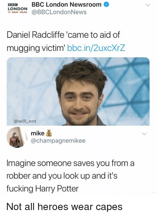 Daniel Radcliffe, Harry Potter, and Memes: BB BBC London Newsroom  LONDOONBBCLondonNews  TV RADIO ONLINE  Daniel Radcliffe 'came to aid of  mugging victim bbc.in/ZuxcxrZ  @will_ent  mike ⑤  @champagnemikee  Imagine someone saves you from a  robber and you look up and its  fucking Harry Potter Not all heroes wear capes