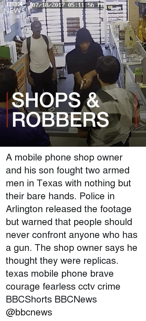 Crime, Guns, and Memes: BB07/18/2017 05:1156 PM  SHOPS *  ROBBERS A mobile phone shop owner and his son fought two armed men in Texas with nothing but their bare hands. Police in Arlington released the footage but warned that people should never confront anyone who has a gun. The shop owner says he thought they were replicas. texas mobile phone brave courage fearless cctv crime BBCShorts BBCNews @bbcnews