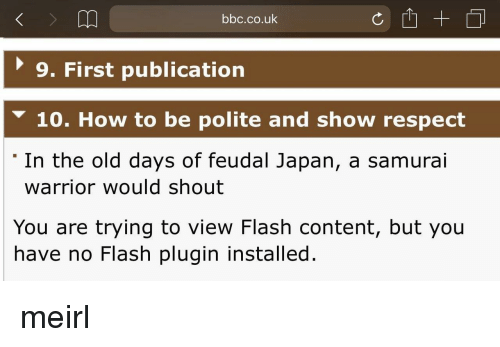 Respect, Samurai, and How To: bbc.co.uk  9. First publication  10. How to be polite and show respect  In the old days of feudal Japan, a samurai  warrior would shout  You are trying to view Flash content, but you  have no Flash plugin installed. meirl