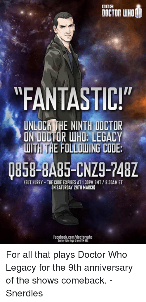 """Doctor, Memes, and facebook.com: BBC  DOCTOR WHO  FANTASTIC!""""  UNLOCHTHE NINTH DICTOR  ON DOCTOR WHO: LEGACY  WITH THE FOLLOUING CODE:  (BUT HURRY THE CODE EXPIRES AT130PM GMT /930AM ET  ON SATURDAY 29TH MARCH)  facebook.com/doctoruho For all that plays Doctor Who Legacy for the 9th anniversary of the shows comeback. - Snerdles"""