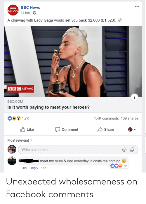 Dad, Facebook, and Lady Gaga: BBC News  14 hrs  NEWS  A chinwag with Lady Gaga would set you back $2,000 (£1,523).  BBCNEWS  BBC.COM  Is it worth paying to meet your heroes?  1.7K  1.4K comments 169 shares  Like  Comment  Share  Most relevant ▼  Write a comment...  meet my mum & dad everyday. It costs me nothing  053 1K  Like Reply 14h Unexpected wholesomeness on Facebook comments