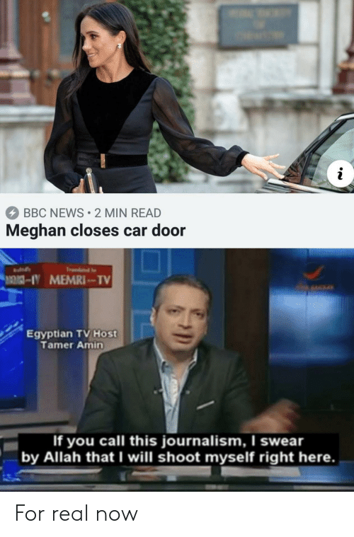 News, Bbc News, and Egyptian: BBC NEWS 2 MIN READ  Meghan closes car door  Egyptian TV Host  Tamer Amin  If you call this journalism, I swear  by Allah that I will shoot myself right here. For real now
