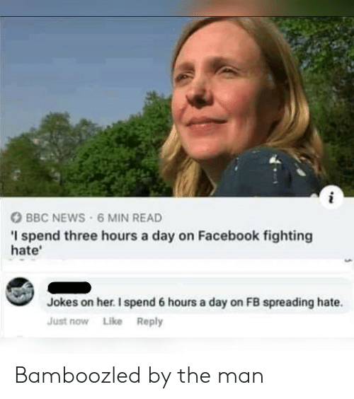 Facebook, News, and Bbc News: BBC NEWS 6 MIN READ  I spend three hours a day on Facebook fighting  hate'  Jokes on her. I spend 6 hours a day on FB spreading hate.  Just now Like Reply Bamboozled by the man