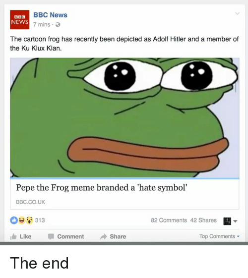 Meme, Memes, and News: BBC News  BBC  NEWS  7 mins  The cartoon frog has recently been depicted as Adolf Hitler and a member of  the Ku Klux Klan.  Pepe the Frog meme branded a hate symbol'  BBC CO UK  313  82 Comments 42 Shares  I Like  Comment  Share  Top Comments The end
