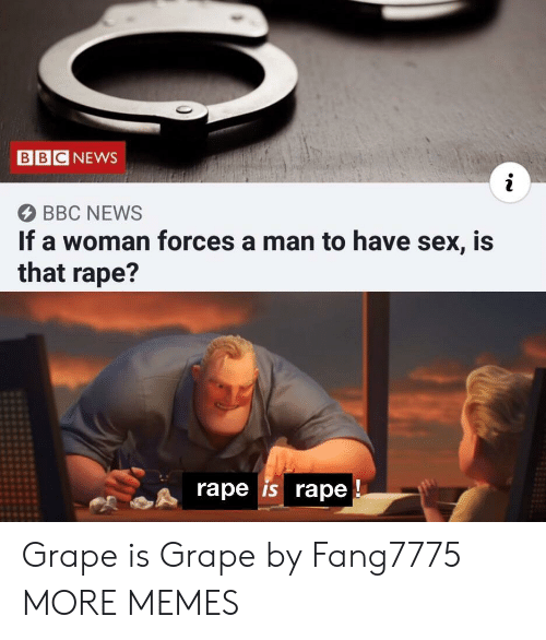 Dank, Memes, and News: BBC NEWS  BBC NEWS  If a woman forces a man to have sex, is  that rape?  rape is rape Grape is Grape by Fang7775 MORE MEMES