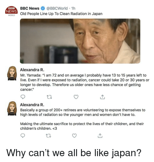 """Bailey Jay, Be Like, and Children: BBC  NEWS  BBCNews @BBCWorld 1h  WORld People Line Up To Clean Radiation in Japan  Alexandra R  Mr. Yamada: """"I am 72 and on average I probably have 13 to 15 years left to  live. Even if I were exposed to radiation, cancer could take 20 or 30 years or  longer to develop. Therefore us older ones have less chance of getting  cancer.""""  Alexandra R  Basically a group of 200+ retirees are volunteering to expose themselves to  high levels of radiation so the younger men and women don't have to.  Making the ultimate sacrifice to protect the lives of their children, and their  children's children. <3 Why can't we all be like japan?"""