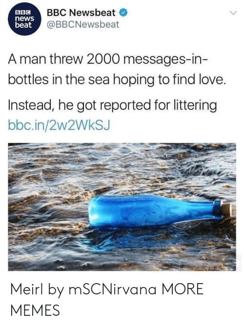 Dank, Love, and Memes: BBC  news  beat  BBC Newsbeat  @BBCNewsbeat  A man threw 2000 messages-in-  bottles in the sea hoping to find love.  Instead, he got reported for littering  bbc.in/2w2WkSJ Meirl by mSCNirvana MORE MEMES