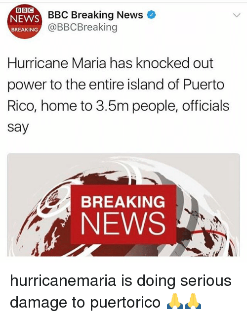 Memes, News, and Bbc News: BBC  NEWS  BREAKING  BBC Breaking New  @BBCBreaking  Hurricane Maria has knocked out  power to the entire island of Puerto  Rico, home to 3.5m people, officials  say  BREAKING  NEWS hurricanemaria is doing serious damage to puertorico 🙏🙏