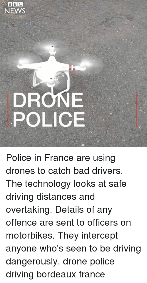 Bad, Driving, and Drone: BBC  NEWS  DRONE  POLICE Police in France are using drones to catch bad drivers. The technology looks at safe driving distances and overtaking. Details of any offence are sent to officers on motorbikes. They intercept anyone who's seen to be driving dangerously. drone police driving bordeaux france