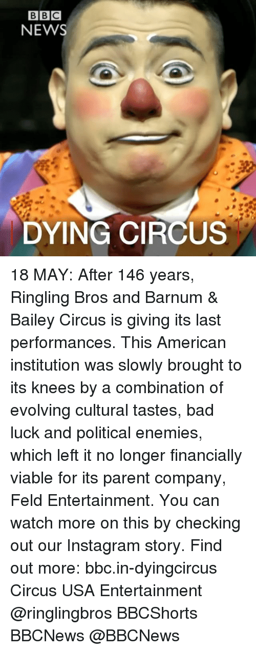 Bad, Instagram, and Memes: BBC  NEWS  DYING CIRCUS 18 MAY: After 146 years, Ringling Bros and Barnum & Bailey Circus is giving its last performances. This American institution was slowly brought to its knees by a combination of evolving cultural tastes, bad luck and political enemies, which left it no longer financially viable for its parent company, Feld Entertainment. You can watch more on this by checking out our Instagram story. Find out more: bbc.in-dyingcircus Circus USA Entertainment @ringlingbros BBCShorts BBCNews @BBCNews