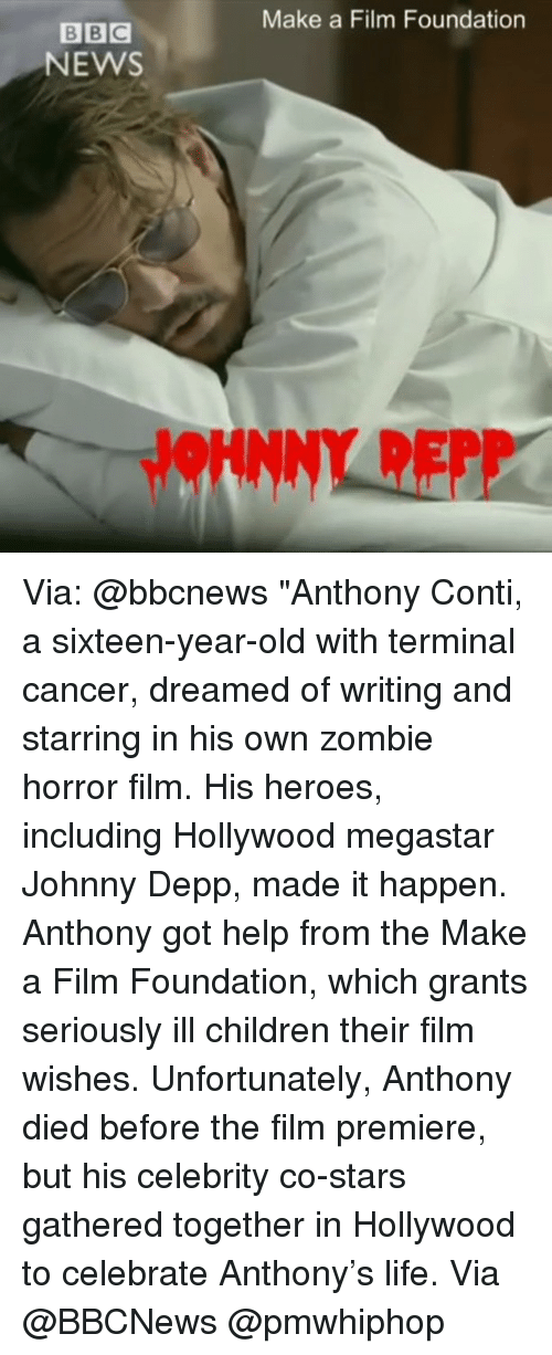 "Children, Johnny Depp, and Life: BBC  NEWS  Make a Film Foundation Via: @bbcnews ""Anthony Conti, a sixteen-year-old with terminal cancer, dreamed of writing and starring in his own zombie horror film. His heroes, including Hollywood megastar Johnny Depp, made it happen. Anthony got help from the Make a Film Foundation, which grants seriously ill children their film wishes. Unfortunately, Anthony died before the film premiere, but his celebrity co-stars gathered together in Hollywood to celebrate Anthony's life. Via @BBCNews @pmwhiphop"
