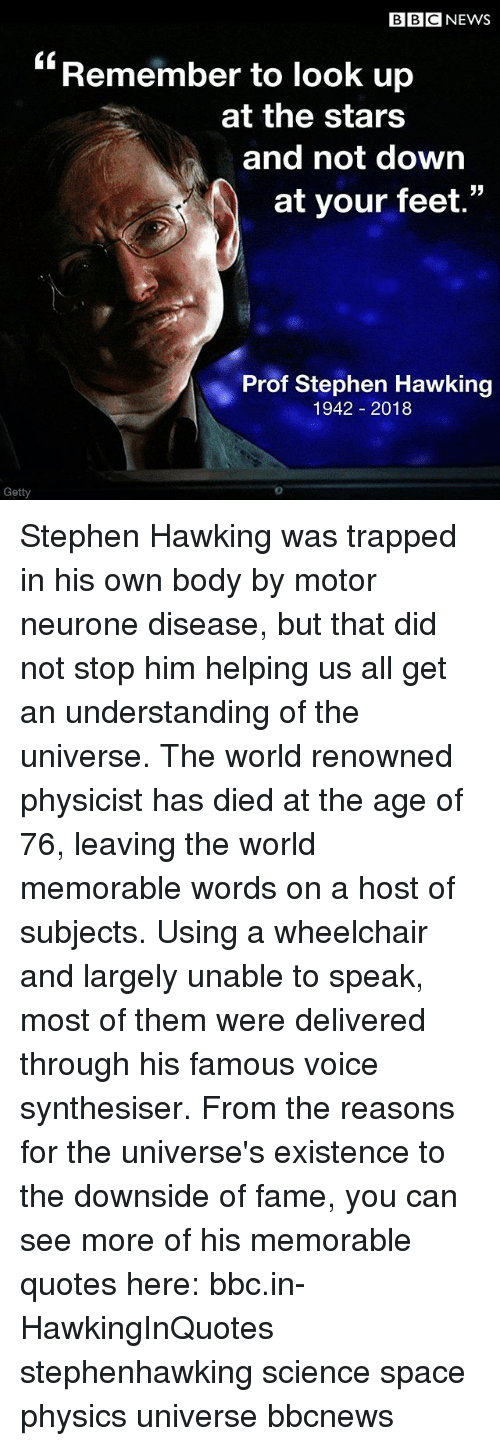 "Memes, News, and Stephen: BBC NEWS  ""Remember to look up  at the stars  and not down  at your feet.  Prof Stephen Hawking  1942 2018  Getty  0 Stephen Hawking was trapped in his own body by motor neurone disease, but that did not stop him helping us all get an understanding of the universe. The world renowned physicist has died at the age of 76, leaving the world memorable words on a host of subjects. Using a wheelchair and largely unable to speak, most of them were delivered through his famous voice synthesiser. From the reasons for the universe's existence to the downside of fame, you can see more of his memorable quotes here: bbc.in-HawkingInQuotes stephenhawking science space physics universe bbcnews"