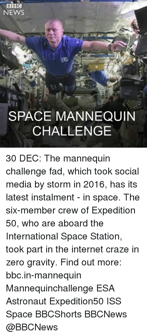 Memes, Social Media, and Zero: BBC  NEWS  SPACE MANNEQUIN  CHALLENGE 30 DEC: The mannequin challenge fad, which took social media by storm in 2016, has its latest instalment - in space. The six-member crew of Expedition 50, who are aboard the International Space Station, took part in the internet craze in zero gravity. Find out more: bbc.in-mannequin Mannequinchallenge ESA Astronaut Expedition50 ISS Space BBCShorts BBCNews @BBCNews