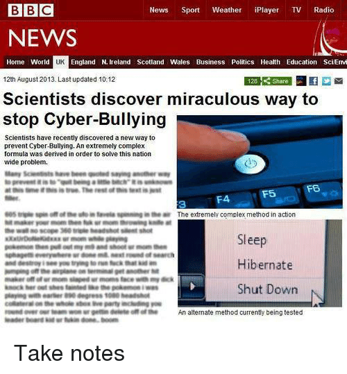 Complex, England, and News: BBC  News  Sport  Weather  iPlayer  TV Radio  NEWS  Home World  England N. Ireland Scotland Wales Business Politics Health Education SciEmvi  12th August 2013. Last updated 10:12  Scientists discover miraculous way to  stop Cyber-Bullying  Scientists have recently discovered anew way to  prevent Cyber-Bullying. An extremely complex  formula was derived in order to solve this nation  wide problem.  F6  F4, F5  The extremely complex method in action  Sleep  Hibernate  Shut Down  N  An alternate method currently being tested Take notes