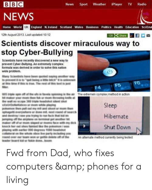 Complex, Computers, and Dad: BBC  News  Sport  Weather  iPlayer  TV  Radio  NEWS  Home World UK England N. Ireland Scotland Wales Business Politics Health Education SciEnvi  Share  12th August 2013. Last updated 10:12  128  Scientists discover miraculous way to  stop Cyber-Bullying  Scientists have recently discovered a new way to  prevent Cyber-Bullying. An extremely complex  formula was derived in order to solve this nation  wide problem.  Many Scientists have been quoted saying anote  at ths i this is true The rest of this text inest  F6  F5  F4  3  o in favela spiing in the air The extremelv complex method in action  te at  Sleep  search  Hibernate  Shut Down  gress 10  An alternate method currently being tested Fwd from Dad, who fixes computers & phones for a living