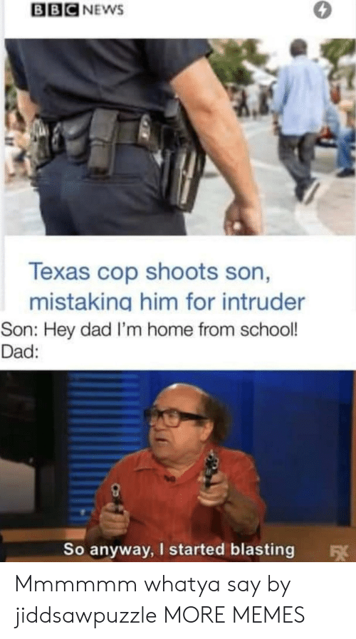 Dad, Dank, and Memes: BBC NEWS  Texas cop shoots son,  mistaking him for intruder  Son: Hey dad I'm home from school!  Dad:  So anyway, I started blasting  FX Mmmmmm whatya say by jiddsawpuzzle MORE MEMES