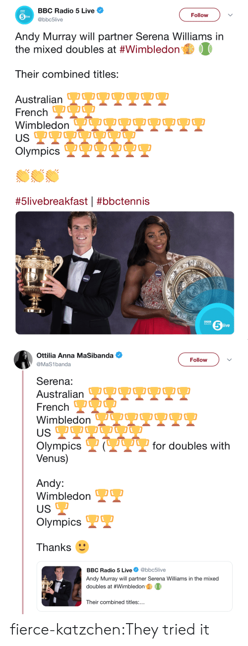 Anna, Radio, and Serena Williams: BBC Radio 5 Live  Follow  live  @bbc5live  Andy Murray will partner Serena Williams in  the mixed doubles at #Wimbledon  Their combined titles:  Australian OOOO OO0  French  Wimbledon VQU OO O  USP  Olympics IQUO O  #5livebreakfast | #bbctennis  5  BBC  RADIO  live   Ottilia Anna MaSibanda  Follow  @MaS1banda  Serena:  Australian TTPPT  French O  WimbledonJUOOQ2O.  US  P?for doubles with  Olympics  Venus)  Andy:  Wimbledon  US  Olympics  Thanks  @bbc5live  BBC Radio 5 Live  Andy Murray will partner Serena Williams in the mixed  doubles at #Wimbledon  Their combined titles:... fierce-katzchen:They tried it