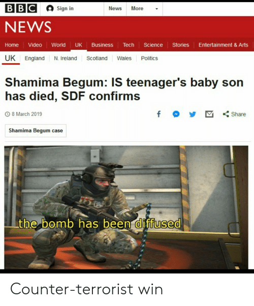 England, News, and Politics: BBC  Sign in  News More -  NEWS  Home Video World UK Business Tech Science StoriesEntertainment & Arts  UK England N. Ireland Scotland Wales Politics  Shamima Begum: IS teenager's baby son  has died, SDF confirms  8 March 2019  Shamima Begum case  the bomb has been diffused  0 Counter-terrorist win