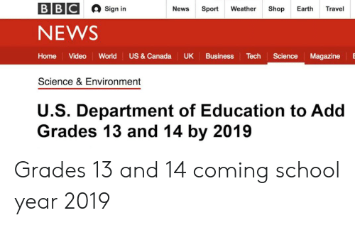 News, School, and Business: BBC  Sign in  News  Sport  Weather  Shop  Earth  Travel  NEWS  US & Canada  Home  Video  World  UK  Business  Tech  Science  Magazine  Science & Environment  U.S. Department of Education to Add  Grades 13 and 14 by 2019 Grades 13 and 14 coming school year 2019