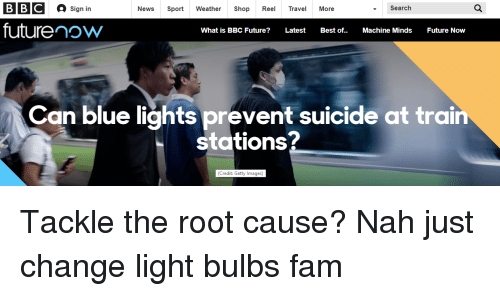 Fam, Future, and News: BBC  sign in  News Sport Weather Shop Reel Travel More  Search  futurenow  What is BBC Future? LatestBest of..Machine Minds Future Now  Can blue lights prevent suicide at train  stations?  (Credit: Getty Images)