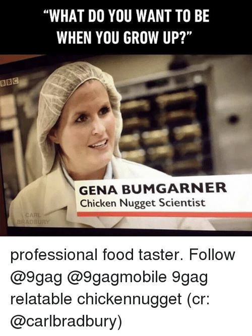 "Growing Up, Memes, and 🤖: BBC  ""WHAT DO YOU WANT TO BE  WHEN YOU GROW UP?""  GENA BUMGARNER  Chicken Nugget Scientist  BRADBURY professional food taster. Follow @9gag @9gagmobile 9gag relatable chickennugget (cr: @carlbradbury)"