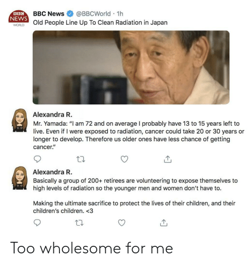 """Children, News, and Cancer: BBCNews @BBCWorld 1h  NEWS  WORld People Line Up To Clean Radiation in Japan  BBC  Alexandra R  Mr. Yamada: """"I am 72 and on average I probably have 13 to 15 years left to  live. Even if I were exposed to radiation, cancer could take 20 or 30 years or  longer to develop. Therefore us older ones have less chance of getting  cancer.""""  Alexandra R  Basically a group of 200+ retirees are volunteering to expose themselves to  high levels of radiation so the younger men and women don't have to.  Making the ultimate sacrifice to protect the lives of their children, and their  children's children. <3 Too wholesome for me"""