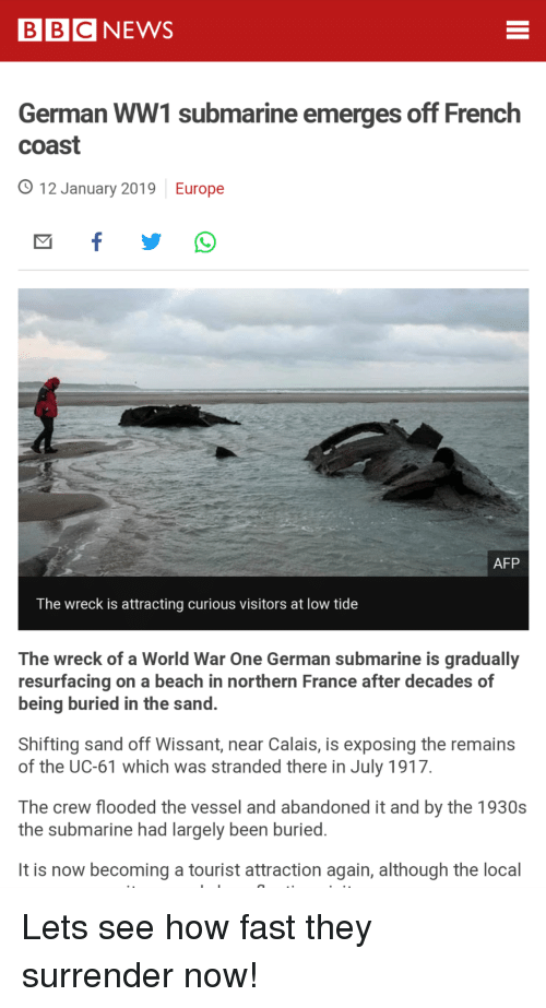 Beach, Europe, and France: BBCNEWS  German WW1 submarine emerges off French  coast  O 12 January 2019 Europe  AFP  The wreck is attracting curious visitors at low tide  The wreck of a World War One German submarine is gradually  resurfacing on a beach in northern France after decades of  being buried in the sand.  Shifting sand off Wissant, near Calais, is exposing the remains  of the UC-61 which was stranded there in July 1917  The crew flooded the vessel and abandoned it and by the 1930s  the submarine had largely been buried  It is now becoming a tourist attraction again, although the local