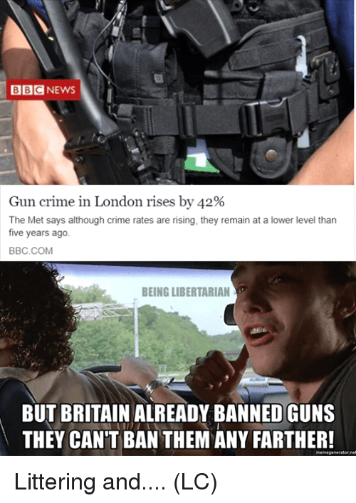 Crime, Guns, and Memes: BBCNEWS  Gun crime in London rises by 42%  The Met says although crime rates are rising, they remain at a lower level than  five years ago  BBC.COM  BEING LIBERTARIAN  BUT BRITAIN ALREADY BANNED GUNS  THEY CAN'T BAN THEM ANY FARTHER! Littering and.... (LC)