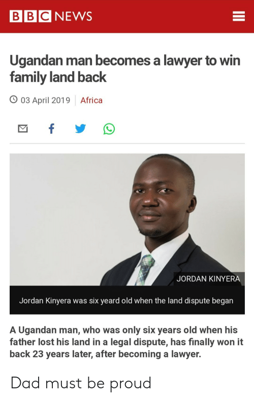 Africa, Dad, and Family: BBCNEWS  Ugandan man becomes a lawyer to win  family land back  03 April 2019 Africa  JORDAN KINYERA  Jordan Kinyera was six yeard old when the land dispute began  A Ugandan man, who was only six years old when his  father lost his land in a legal dispute, has finally won it  back 23 years later, after becoming a lawyer. Dad must be proud