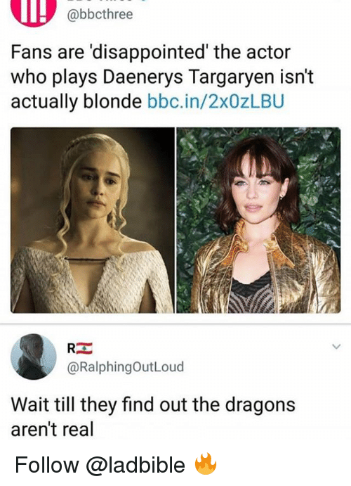 Disappointed, Memes, and Daenerys Targaryen: @bbcthree  Fans are 'disappointed' the actor  who plays Daenerys Targaryen isn't  actually blonde bbc.in/2x0zLBU  @RalphingOutLoud  Wait till they find out the dragons  aren't real Follow @ladbible 🔥