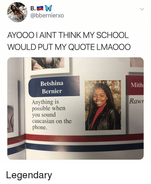 Memes, Phone, and School: @bbernierxo  AYOOOI AINT THINK MY SCHOOL  WOULD PUT MY QUOTE LMAOOO  Betshina  Mith  Bernier  Rawr  Anything is  possible when  you sound  caucasian on the  phone. Legendary