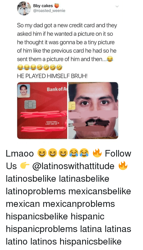 Bruh, Dad, and Latinos: Bby cakes  @roasted weenie  So my dad got a new credit card and they  asked him if he wanted a picture on it so  he thought it was gonna be a tiny picture  of him like the previous card he had so he  sent them a picture of him and then..  ㄥ  HE PLAYED HIMSELF BRUH!  Bank of A  GOODTHRU  LAST DAY OF  OOD  HRU  ME  INCE Lmaoo 😆😆😆😂😂 🔥 Follow Us 👉 @latinoswithattitude 🔥 latinosbelike latinasbelike latinoproblems mexicansbelike mexican mexicanproblems hispanicsbelike hispanic hispanicproblems latina latinas latino latinos hispanicsbelike