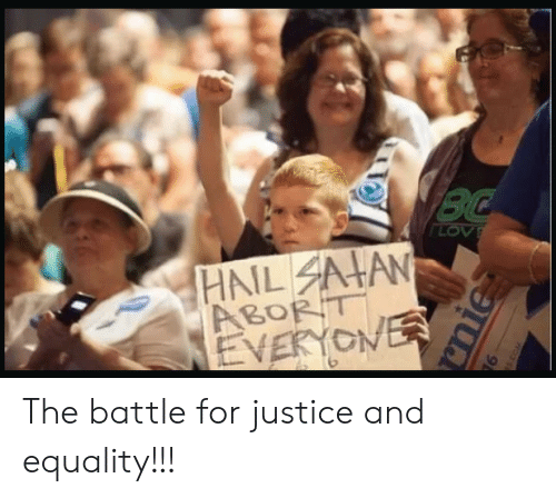 Justice, Hail, and For: BC  LOV  HAIL AHAN  ABORT  EVERYONER  nie The battle for justice and equality!!!