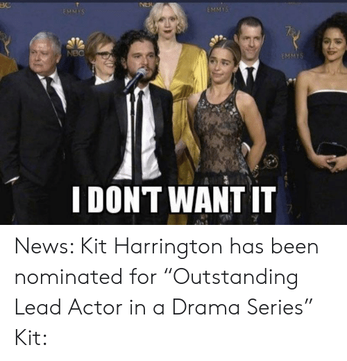 "News, Been, and Drama: BC  NU  EMMYS  EMMYS  NBC  EMMYS  I DONT WANT IT News: Kit Harrington has been nominated for ""Outstanding Lead Actor in a Drama Series"" Kit:"