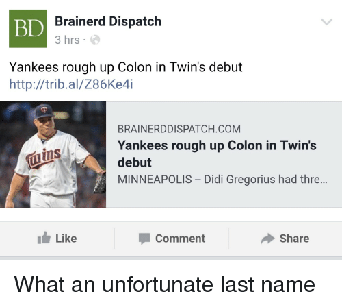 Funny, New York Yankees, and Twins: BD  Brainerd Dispatch  3 hrs  Yankees rough up Colon in Twin's debut  http://trib.al/Z86Ke4i  BRAINERDDISPATCH.COM  Yankees rough up Colon in Twin's  debut  MINNEAPOLIS -Didi Gregorius had thre...  tuins  Like  Comment  Share What an unfortunate last name