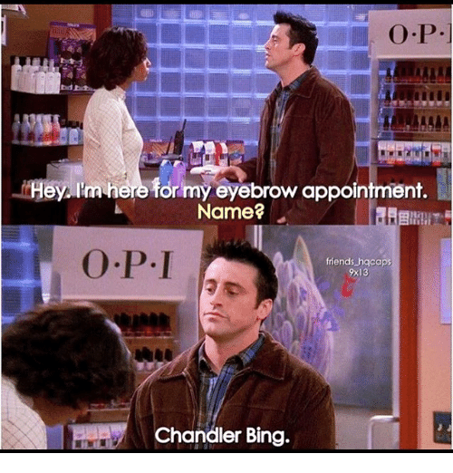 Chandler Bing, Friends, and Memes: bd  I'm here for my eyebrow appointment.  Name?  friends hgcaps  9x13  Chandler Bing.