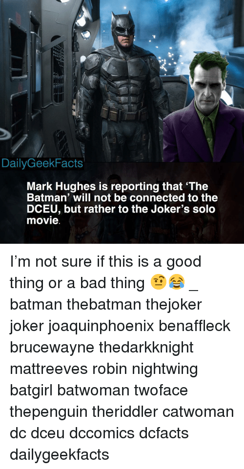 Bad, Batman, and Joker: be  1rr  DailyGeekFacts  Mark Hughes is reporting that 'The  Batman' will not be connected to the  DCEU, but rather to the Joker's solo  movie I'm not sure if this is a good thing or a bad thing 🤨😂 _ batman thebatman thejoker joker joaquinphoenix benaffleck brucewayne thedarkknight mattreeves robin nightwing batgirl batwoman twoface thepenguin theriddler catwoman dc dceu dccomics dcfacts dailygeekfacts