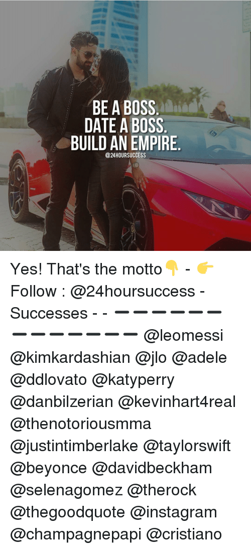 Adele, Dating, and Empire: BE A BOSS  DATE A BOSS  BUILD AN EMPIRE  @24HOURSUCCESS Yes! That's the motto👇 - 👉 Follow : @24hoursuccess - Successes - - ➖➖➖➖➖➖➖➖➖➖➖➖➖ @leomessi @kimkardashian @jlo @adele @ddlovato @katyperry @danbilzerian @kevinhart4real @thenotoriousmma @justintimberlake @taylorswift @beyonce @davidbeckham @selenagomez @therock @thegoodquote @instagram @champagnepapi @cristiano
