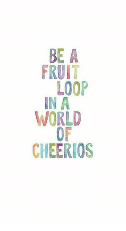 Memes, Cheerios, and World: BE A  FRUIT  LOOP  IN A  WORLD  OF  CHEERIOS