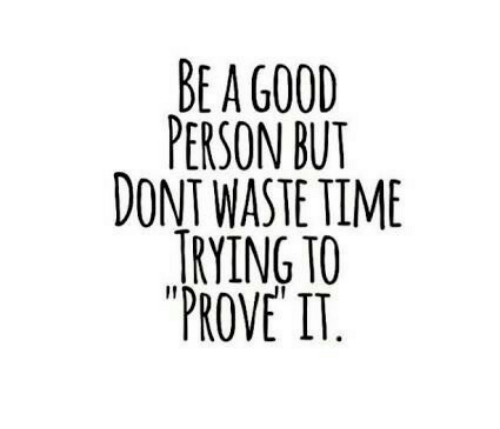 Time, Person, and Prove It: BE A G00D  PERSON BUT  DONT WASTE TIME  TRYING TO  PROVE IT