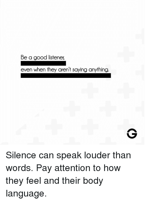 Memes, Good, and Silence: Be a good listener,  even when they aren't saying anything. Silence can speak louder than words. Pay attention to how they feel and their body language.