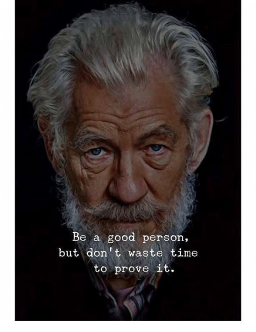 Good, Time, and Person: Be a good person.  but don't waste time  to prove it.